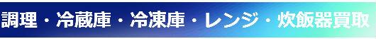 調理・冷蔵庫・冷凍庫・レンジ・炊飯器.買取