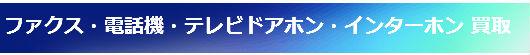 ファクス・電話機・テレビドアホン・インターホン 買取