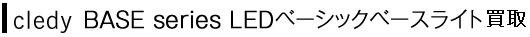 cledy BASE series LEDベーシックベースライト買取